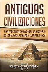 Antiguas Civilizaciones: Una Fascinante Guía sobre la Historia de los Mayas, Aztecas y el Imperio Inca (Libro en Español/Ancient Civilizations Spanish Book Version)